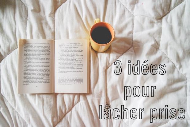3 idées pour lâcher prise au quotidien
